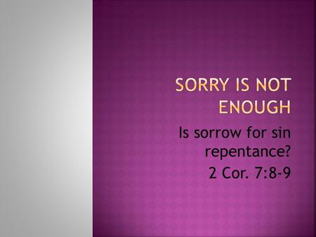Is sorrow for sin repentance? 2 Cor. 7:8-9. Compare The Remorse Of Judas To The Repentance Of Peter Judas was very remorseful (sorry) for his betrayal.