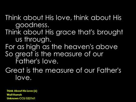 Think about His love, think about His goodness. Think about His grace that's brought us through. For as high as the heaven's above So great is the measure.