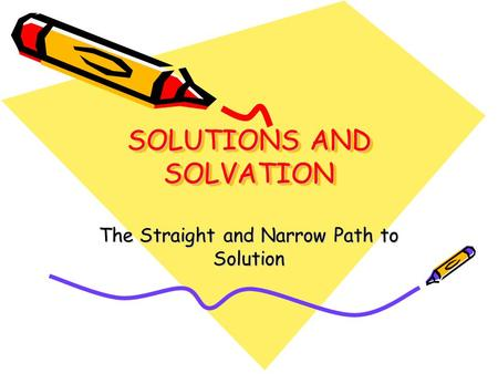 SOLUTIONS AND SOLVATION The Straight and Narrow Path to Solution.