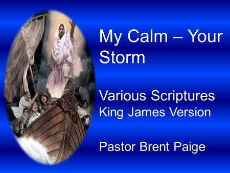 My Calm – Your Storm Various Scriptures King James Version Pastor Brent Paige.