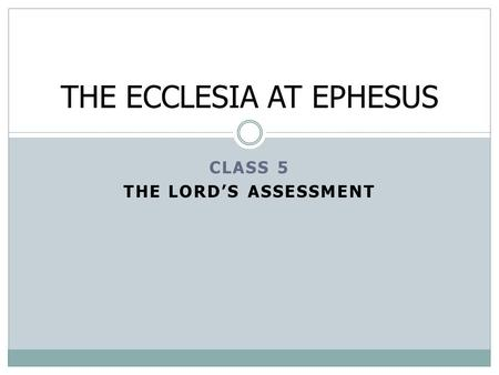 CLASS 5 THE LORD'S ASSESSMENT THE ECCLESIA AT EPHESUS.