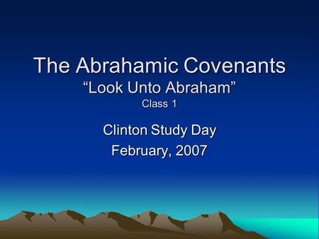 "The Abrahamic Covenants ""Look Unto Abraham"" Class 1 Clinton Study Day February, 2007."