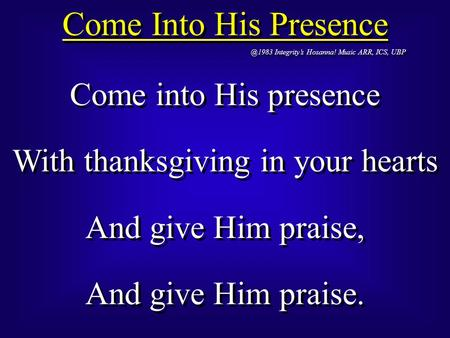 Come Into His Integrity's Hosanna! Music ARR, ICS, UBP Come into His presence With thanksgiving in your hearts And give Him praise, And.