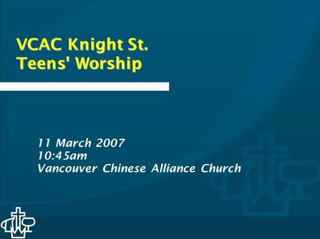 VCAC Knight St. Teens' Worship 11 March 2007 10:45am Vancouver Chinese Alliance Church.