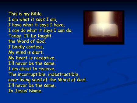 This is my Bible. I am what it says I am, I have what it says I have,