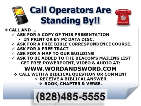  CALL AND … ASK FOR A COPY OF THIS PRESENTATION.  IN PRINT OR BY PC DATA DISC. ASK FOR A FREE BIBLE CORRESPONDENCE COURSE. ASK FOR A FREE TRACT ASK FOR.