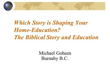 Which Story is Shaping Your Home-Education? The Biblical Story and Education Michael Goheen Burnaby B.C.