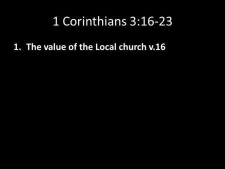 1 Corinthians 3:16-23 1.The value of the Local church v.16.