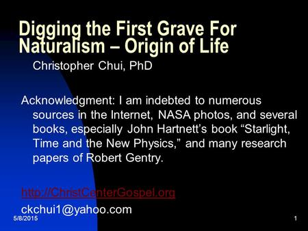 5/8/20151 Digging the First Grave For Naturalism – Origin of Life Christopher Chui, PhD Acknowledgment: I am indebted to numerous sources in the Internet,