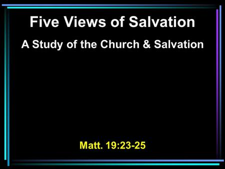 Five Views of Salvation A Study of the Church & Salvation Matt. 19:23-25.