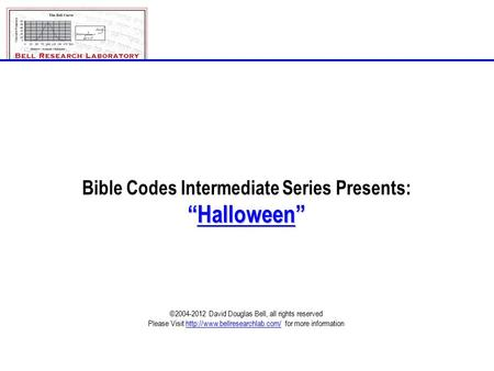 "Bible Codes Intermediate Series Presents: ""Halloween"" ©2004-2012 David Douglas Bell, all rights reserved Please Visit  for."