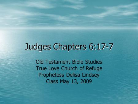 Judges Chapters 6:17-7 Old Testament Bible Studies True Love Church of Refuge Prophetess Delisa Lindsey Class May 13, 2009.