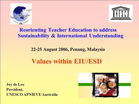Reorienting Teacher Education to address Sustainability & International Understanding 22-25 August 2006, Penang, Malaysia Values within EIU/ESD Joy de.