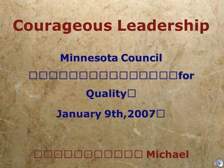 Courageous Leadership Minnesota Council for Quality January 9th,2007 Michael LaBrosse, M..cht Minnesota Council for Quality January 9th,2007 Michael LaBrosse,