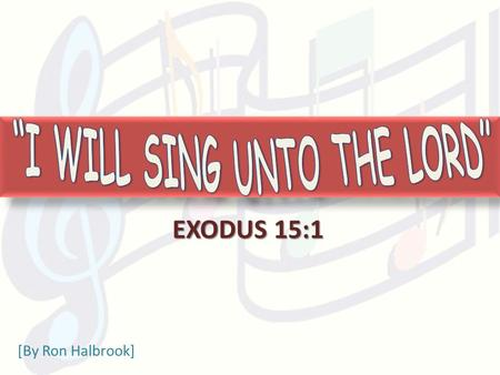 EXODUS 15:1 [By Ron Halbrook]. 2 1 Then sang Moses and the children of Israel this song unto the LORD, and spake, saying, I will sing unto the LORD, for.