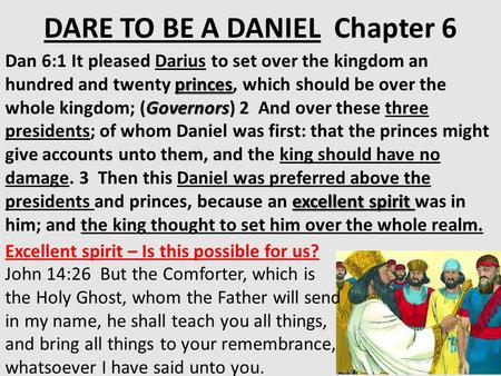 DARE TO BE A DANIEL Chapter 6 princes Governors excellent spirit Dan 6:1 It pleased Darius to set over the kingdom an hundred and twenty princes, which.
