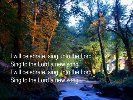I will celebrate, sing unto the Lord Sing to the Lord a new song.