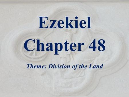 Ezekiel Chapter 48 Theme: Division of the Land. Outline of Ezekiel 1-3 The Call of the Prophet 4-24 God's Judgment on Jerusalem - Given before the siege.