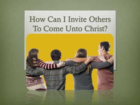 How Can I Invite Others To Come Unto Christ?. Does It Make You Nervous?  In the October 2013 general conference, President Thomas S. Monson reminded.
