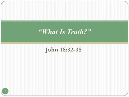 "John 18:32-38 ""What Is Truth?"" 1. John 18:32-38 ""31 Then said Pilate unto them, Take ye him, and judge him according to your law. The Jews therefore said."
