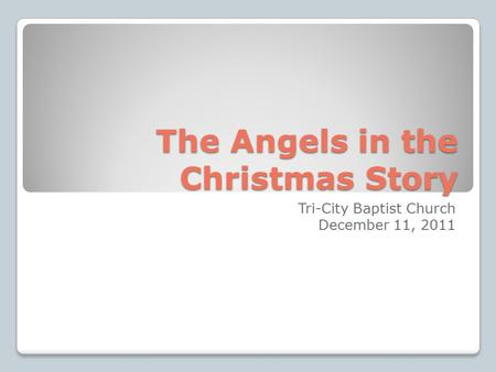 The Angels in the Christmas Story Tri-City Baptist Church December 11, 2011.