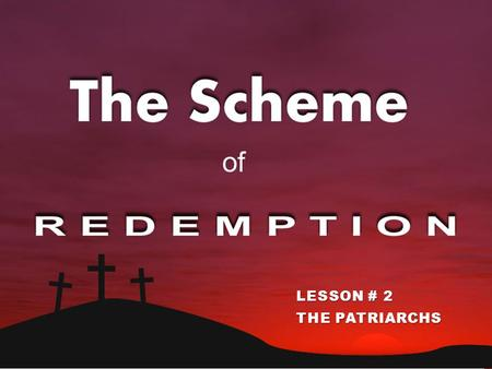 THE SCHEME OF REDEMPTION LESSON # 2 THE PATRIARCHS.