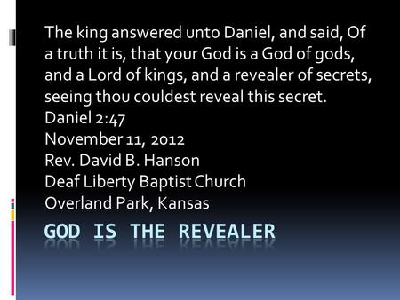 The king answered unto Daniel, and said, Of a truth it is, that your God is a God of gods, and a Lord of kings, and a revealer of secrets, seeing thou.