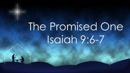 The Promised One Isaiah 9:6-7.