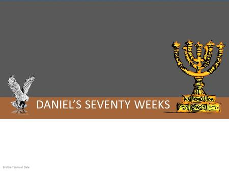 DANIEL'S SEVENTY WEEKS Brother Samuel Dale. 3 ½ Years 69 ½ Weeks 7 Weeks 62 ½ weeks 49 Years for the rebuilding of Jerusalem 434 Years to Messiah Middle.