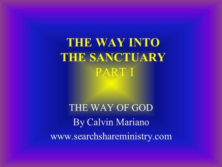 THE WAY INTO THE SANCTUARY PART I THE WAY OF GOD By Calvin Mariano www.searchshareministry.com.