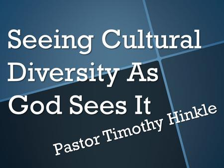 Seeing Cultural Diversity As God Sees It Pastor Timothy Hinkle.