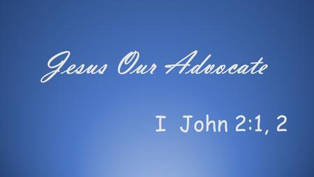 I John 2:1, 2 Jesus Our Advocate. I John 2:1; 2 1.My little children, these things write I unto you, that ye sin not. And if any man sins, we have an.