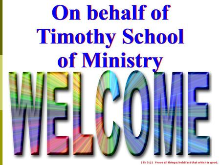 1Th 5:21 Prove all things; hold fast that which is good. On behalf of Timothy School of Ministry.