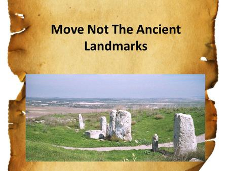 Move Not The Ancient Landmarks. Pro 22:28 Remove not the ancient landmark, which thy fathers have set.