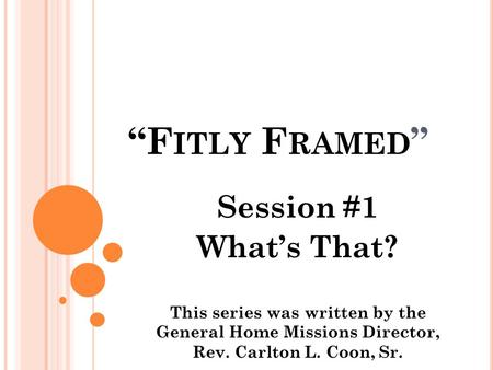 """F ITLY F RAMED "" Session #1 What's That? This series was written by the General Home Missions Director, Rev. Carlton L. Coon, Sr."