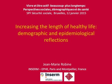 Increasing the length of healthy life: demographic and epidemiological reflections Jean-Marie Robine INSERM – EPHE, Paris and Montpellier, France Vivre.