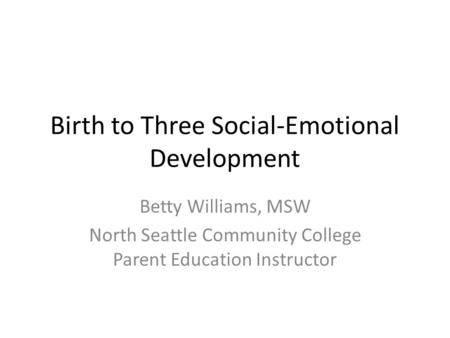 Birth to Three Social-Emotional Development Betty Williams, MSW North Seattle Community College Parent Education Instructor.