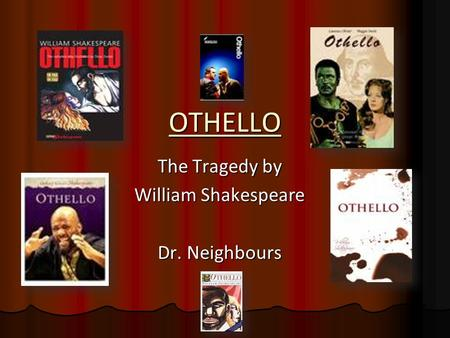 OTHELLO The Tragedy by William Shakespeare Dr. Neighbours.
