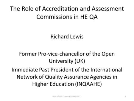 The Role of Accreditation and Assessment Commissions in HE QA Richard Lewis Former Pro-vice-chancellor of the Open University (UK) Immediate Past President.