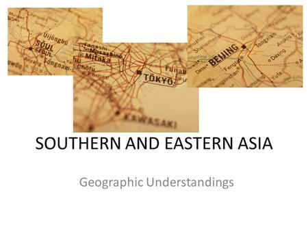 SOUTHERN AND EASTERN ASIA Geographic Understandings.