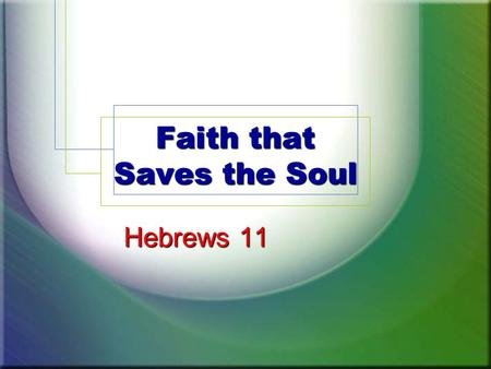 Faith that Saves the Soul Hebrews 11. Hebrews: Faith Under Attack Sin's deceit, 10:26-30; 3:12-13 Neglect to grow, 5:11-14 Sluggishness, 6:12 False doctrines.