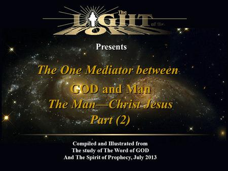Presents The One Mediator between Compiled and Illustrated from The study of The Word of GOD And The Spirit of Prophecy, July 2013 GOD and Man The Man—Christ.