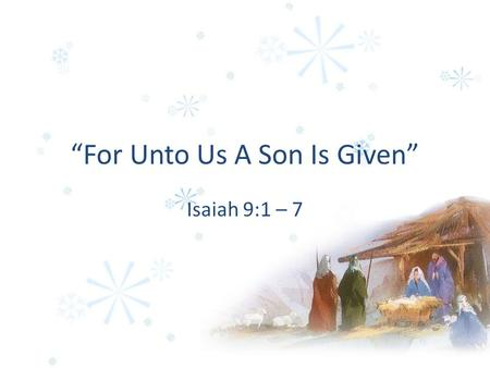 """For Unto Us A Son Is Given"" Isaiah 9:1 – 7. 1. As Wonderful He Would Turn Darkness To Light Isaiah 9:2 Matthew 4:16 John 8:12."