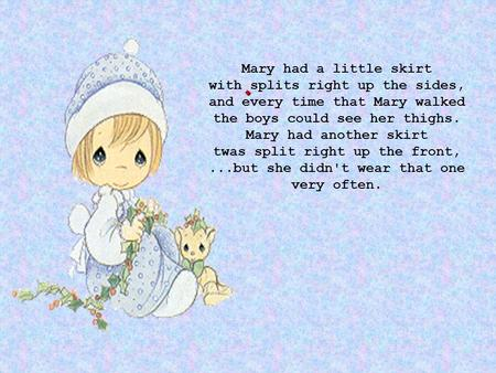 . Mary had a little skirt with splits right up the sides, and every time that Mary walked the boys could see her thighs. Mary had another skirt twas split.