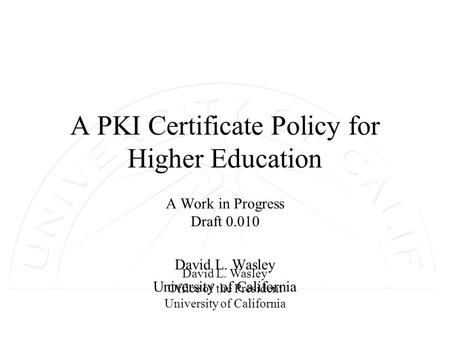David L. Wasley Office of the President University of California A PKI Certificate Policy for Higher Education A Work in Progress Draft 0.010 David L.
