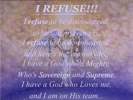 I REFUSE!!! I refuse to be discouraged, to be sad or even cry, I refuse to be downhearted, and here's the reason why; I have a God who's Mighty Mighty,