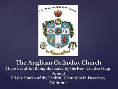 The Anglican Orthodox Church These beautiful thoughts shared by the Rev. Charles (Hap) Arnold Of the church of the Faithful Centurion in Descanso, California.