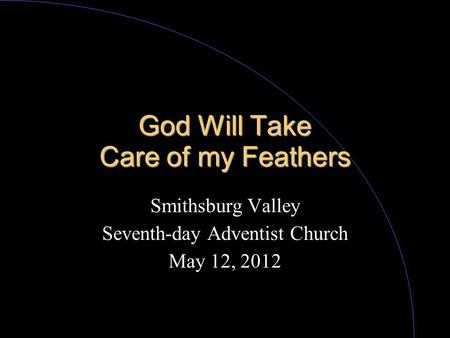 God Will Take Care of my Feathers Smithsburg Valley Seventh-day Adventist Church May 12, 2012.