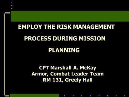 EMPLOY THE RISK MANAGEMENT PROCESS DURING MISSION PLANNING CPT Marshall A. McKay Armor, Combat Leader Team RM 131, Greely Hall.