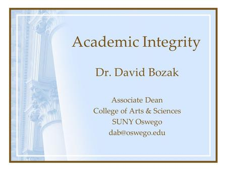 Academic Integrity Dr. David Bozak Associate Dean College of Arts & Sciences SUNY Oswego
